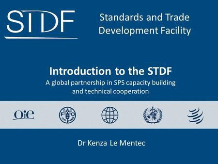 Introduction to the STDF A global partnership in SPS capacity building and technical cooperation Standards and Trade Development Facility Dr Kenza Le Mentec.