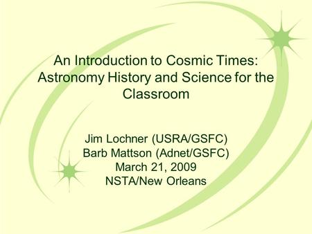 An Introduction to Cosmic Times: Astronomy History and Science for the Classroom Jim Lochner (USRA/GSFC) Barb Mattson (Adnet/GSFC) March 21, 2009 NSTA/New.