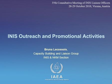 IAEA International Atomic Energy Agency INIS Outreach and Promotional Activities Bruna Lecossois, Capacity Building and Liaison Group INIS & NKM Section.