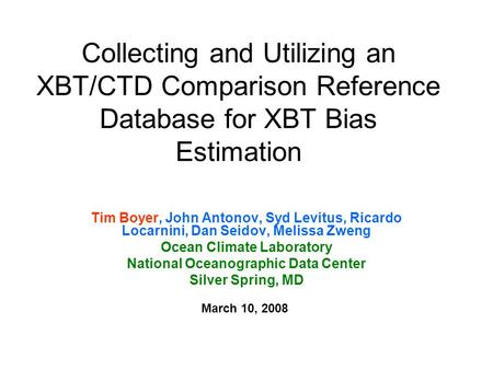 Collecting and Utilizing an XBT/CTD Comparison Reference Database for XBT Bias Estimation Tim Boyer, John Antonov, Syd Levitus, Ricardo Locarnini, Dan.