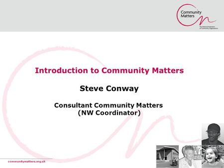 Introduction to Community Matters Steve Conway Consultant Community Matters (NW Coordinator) communitymatters.org.uk.