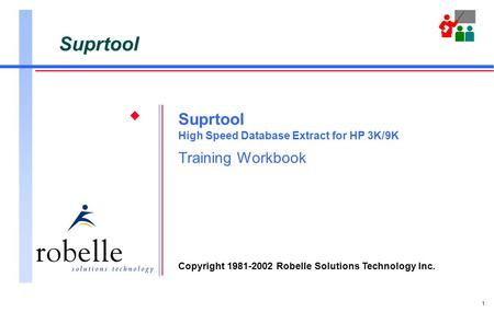 1 Suprtool High Speed Database Extract for HP 3K/9K Training Workbook Copyright 1981-2002 Robelle Solutions Technology Inc.