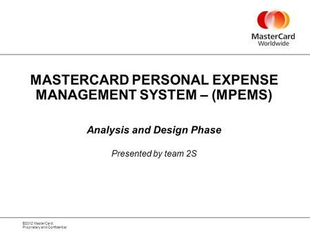 ©2012 MasterCard. Proprietary and Confidential MASTERCARD PERSONAL EXPENSE MANAGEMENT SYSTEM – (MPEMS) Analysis and Design Phase Presented by team 2S.