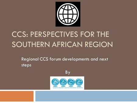 CCS: PERSPECTIVES FOR THE SOUTHERN AFRICAN REGION Regional CCS forum developments and next steps By.