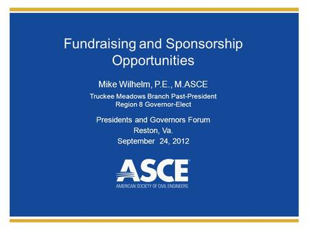 Fundraising and Sponsorship Opportunities Mike Wilhelm, P.E., M.ASCE Truckee Meadows Branch Past-President Region 8 Governor-Elect Presidents and Governors.