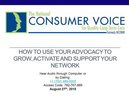 HOW TO USE YOUR ADVOCACY TO GROW, ACTIVATE AND SUPPORT YOUR NETWORK Hear Audio through Computer or by Dialing: +1 (702) 489-0003 Access Code: 782-767-889+1.