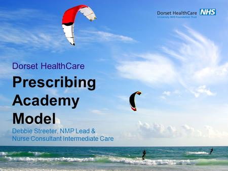 Prescribing Academy Model Debbie Streeter, NMP Lead & Nurse Consultant Intermediate Care Dorset HealthCare.