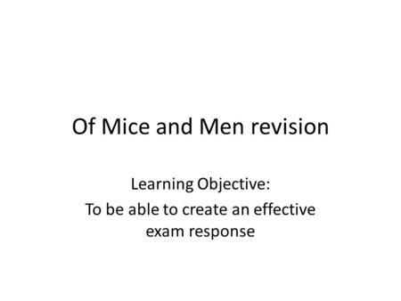 Of Mice and Men revision Learning Objective: To be able to create an effective exam response.
