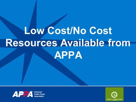 Low Cost/No Cost Resources Available from APPA. Energy Efficiency Resource Central Public power's initiative for energy efficiency An ongoing APPA effort.