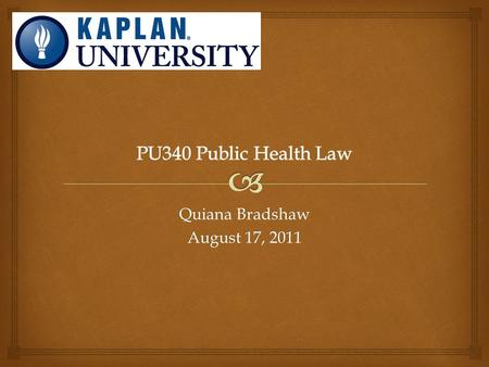 "Quiana Bradshaw August 17, 2011.   Chapter 3, ""Regulating Public Health: Principles and Application of Administrative Law""  Chapter 8, ""Legal Counsel."