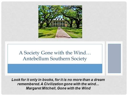 A Society Gone with the Wind… Antebellum Southern Society Look <strong>for</strong> it only in books, <strong>for</strong> it is no more than a dream remembered. A Civilization gone with.