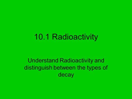 10.1 Radioactivity Understand Radioactivity and distinguish between the types of decay.
