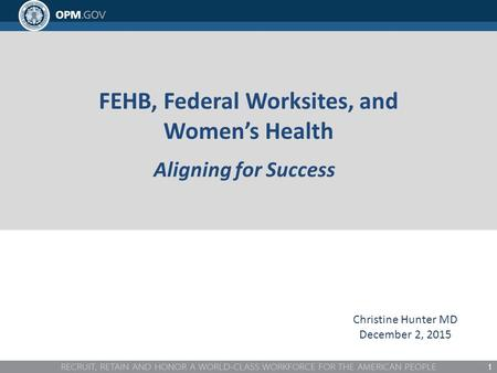 FEHB, Federal Worksites, and Women's Health Aligning for Success 1 Christine Hunter MD December 2, 2015.