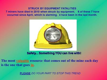 STRUCK BY EQUIPMENT FATALITIES 7 miners have died in 2010 when struck by equipment. 6 of these 7 have occurred since April, which is alarming. 4 have been.