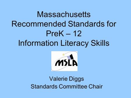 Massachusetts Recommended Standards for PreK – 12 Information Literacy Skills Valerie Diggs Standards Committee Chair.