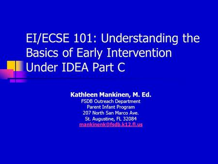 EI/ECSE 101: Understanding the Basics of Early Intervention Under IDEA Part C Kathleen Mankinen, M. Ed. FSDB Outreach Department Parent Infant Program.