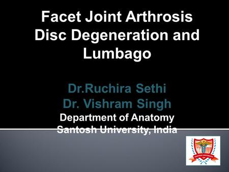 Facet Joint Arthrosis Disc Degeneration and Lumbago Dr.Ruchira Sethi Dr. Vishram Singh Department of Anatomy Santosh University, India.