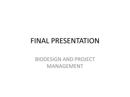 FINAL PRESENTATION BIODESIGN AND PROJECT MANAGEMENT.