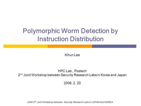 2006 2 nd Joint Workshop between Security Research Labs in JAPAN and KOREA Polymorphic Worm Detection by Instruction Distribution Kihun Lee HPC Lab., Postech.