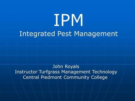 IPM Integrated Pest Management John Royals Instructor Turfgrass Management Technology Central Piedmont Community College.