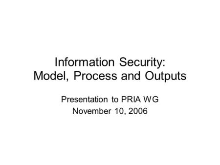 Information Security: Model, Process and Outputs Presentation to PRIA WG November 10, 2006.