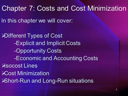 1 Chapter 7: Costs and Cost Minimization In this chapter we will cover:  Different Types of Cost -Explicit and Implicit Costs -Opportunity Costs -Economic.
