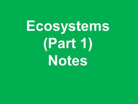 Ecosystems (Part 1) Notes. Biotic Definition: A living component of an ecosystem. Examples: –Trees –Grass –Birds –Humans –Flowers.