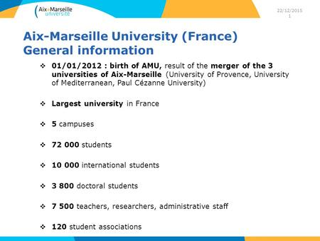 22/12/2015 1 Aix-Marseille University (France) General information  01/01/2012 : birth of AMU, result of the merger of the 3 universities of Aix-Marseille.