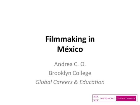 Filmmaking in México Andrea C. O. Brooklyn College Global Careers & Education.
