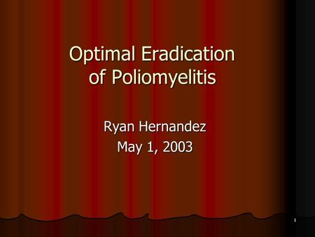1 Optimal Eradication of Poliomyelitis Ryan Hernandez May 1, 2003.