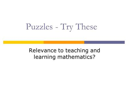 Puzzles - Try These Relevance to teaching and learning mathematics?