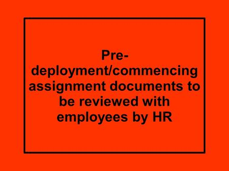 Pre- deployment/commencing assignment documents to be reviewed with employees by HR.