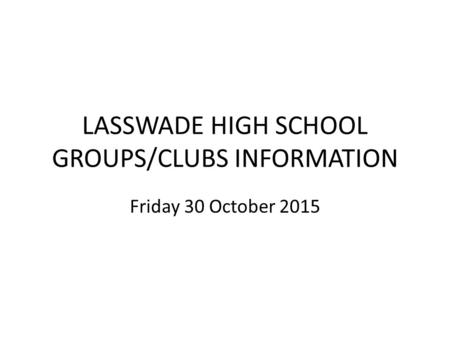 LASSWADE HIGH SCHOOL GROUPS/CLUBS INFORMATION Friday 30 October 2015.