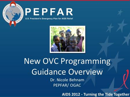New OVC Programming Guidance Overview Dr. Nicole Behnam PEPFAR/ OGAC AIDS 2012 - Turning the Tide Together.