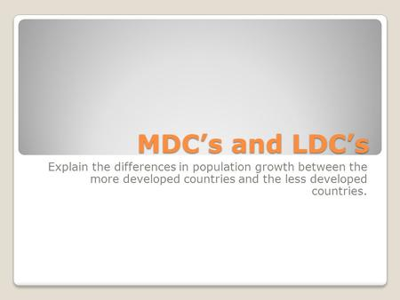 MDC's and LDC's Explain the differences in population growth between the more developed countries and the less developed countries.