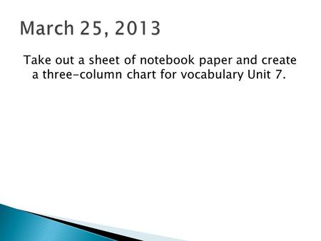 Take out a sheet of notebook paper and create a three-column chart for vocabulary Unit 7.