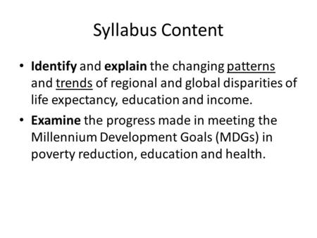 Syllabus Content Identify and explain the changing patterns and trends of regional and global disparities of life expectancy, education and income. Examine.