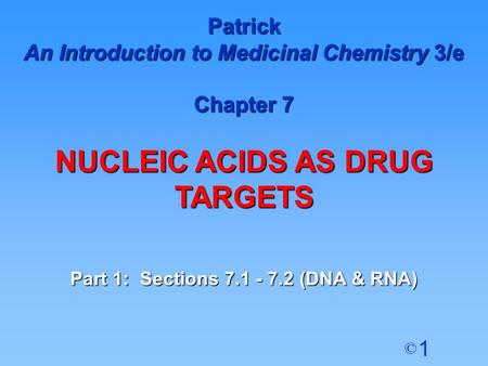 1 © Patrick An Introduction to Medicinal Chemistry 3/e Chapter 7 NUCLEIC ACIDS AS DRUG TARGETS Part 1: Sections 7.1 - 7.2 (DNA & RNA)