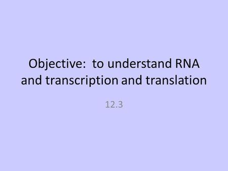 Objective: to understand RNA and transcription and translation 12.3.