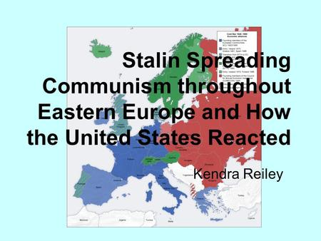 Stalin Spreading Communism throughout Eastern Europe and How the United States Reacted Kendra Reiley.