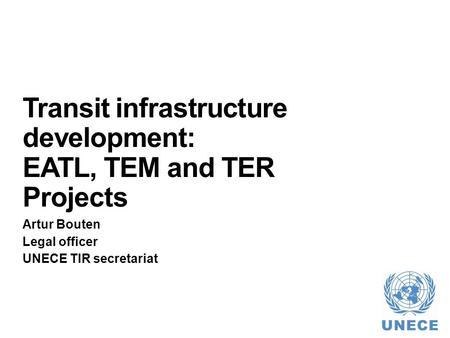 Transit infrastructure development: EATL, TEM and TER Projects Artur Bouten Legal officer UNECE TIR secretariat.