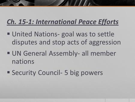 Ch. 15-1: International Peace Efforts  United Nations- goal was to settle disputes and stop acts of aggression  UN General Assembly- all member nations.