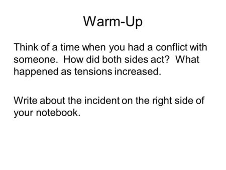 Warm-Up Think of a time when you had a conflict with someone. How did both sides act? What happened as tensions increased. Write about the incident on.