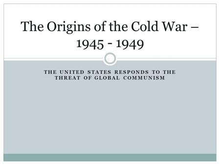 THE UNITED STATES RESPONDS TO THE THREAT OF GLOBAL COMMUNISM The Origins of the Cold War – 1945 - 1949.