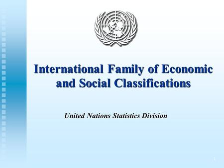 1 International Family of Economic and Social Classifications United Nations Statistics Division.