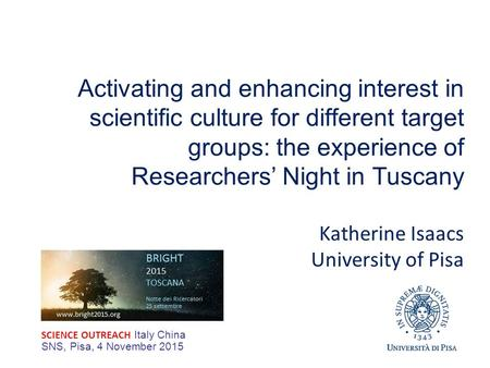 Activating and enhancing interest in scientific culture for different target groups: the experience of Researchers' Night in Tuscany Katherine Isaacs University.
