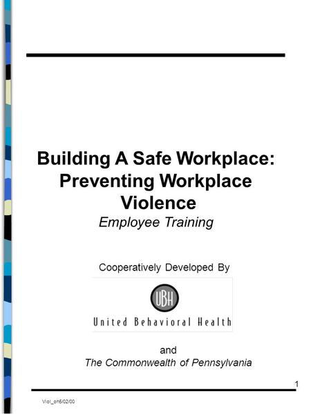 Viol_oh5/02/00 1 Building A Safe Workplace: Preventing Workplace Violence Employee Training Cooperatively Developed By and The Commonwealth of Pennsylvania.