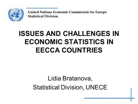 United Nations Economic Commission for Europe Statistical Division ISSUES AND CHALLENGES IN ECONOMIC STATISTICS IN EECCA COUNTRIES Lidia Bratanova, Statistical.