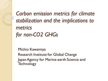 Carbon emission metrics for climate stabilization and the implications to metrics for non-CO2 GHGs Michio Kawamiya Research Institute for Global Change.