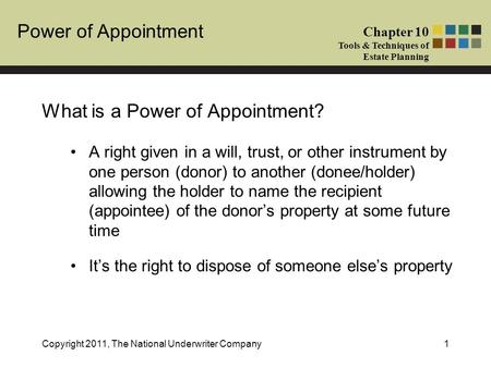 Power of Appointment Chapter 10 Tools & Techniques of Estate Planning Copyright 2011, The National Underwriter Company1 What is a Power of Appointment?
